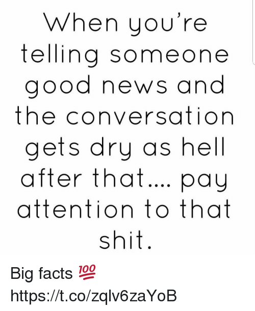 Facts, News, and Shit: When you're  telling someone  good news and  the conversation  gets dry as hell  after that.. pay  attention to that  shit Big facts 💯 https://t.co/zqlv6zaYoB