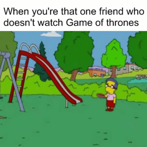 Game of Thrones, Game, and Watch: When you're that one friend who  doesn't watch Game of thrones