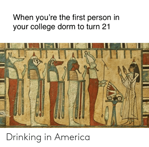 America, College, and Drinking: When you're the first person in  your college dorm to turn 21  ll Drinking in America