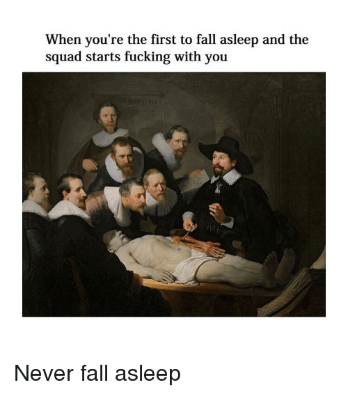 Fall, Fucking, and Squad: When you're the first to fall asleep and the  squad starts fucking with you Never fall asleep