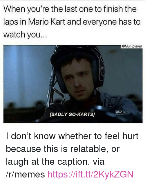 "Mario Kart, Memes, and Mario: When you're the last one to finish the  laps in Mario Kart and everyone has to  watch you...  @Multiplayer  MC  [SADLY GO-KARTS) <p>I don&rsquo;t know whether to feel hurt because this is relatable, or laugh at the caption. via /r/memes <a href=""https://ift.tt/2KykZGN"">https://ift.tt/2KykZGN</a></p>"