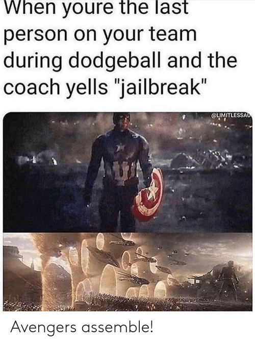 "Dodgeball, Avengers, and Avengers Assemble: When youre the last  person on your team  during dodgeball and the  coach yells ""jailbreak""  OLIMITLESSAo Avengers assemble!"