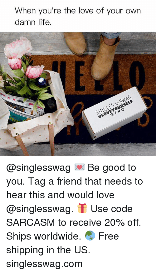 Funny, Life, and Love: When you're the love of your own  damn life.  SINGLES ◇ SWAG @singlesswag 💌 Be good to you. Tag a friend that needs to hear this and would love @singlesswag. 🎁 Use code SARCASM to receive 20% off. Ships worldwide. 🌏 Free shipping in the US. singlesswag.com