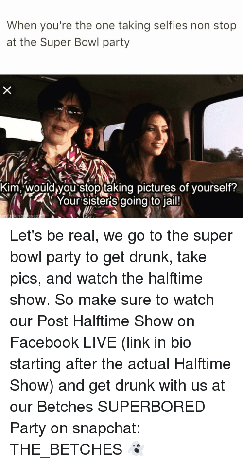 Girl Memes, Non Stop, and Kim: When you're the one taking selfies non stop  at the Super Bowl party  Kim, Would vou stop taking pictures of yourself?  Your sisters going to jail! Let's be real, we go to the super bowl party to get drunk, take pics, and watch the halftime show. So make sure to watch our Post Halftime Show on Facebook LIVE (link in bio starting after the actual Halftime Show) and get drunk with us at our Betches SUPERBORED Party on snapchat: THE_BETCHES 👻