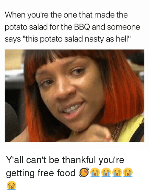 """Food, Memes, and Nasty: When you're the one that made the  potato salad for the BBQ and someone  says """"this potato salad nasty as hell"""" Y'all can't be thankful you're getting free food 🥘😭😭😭😭😭"""