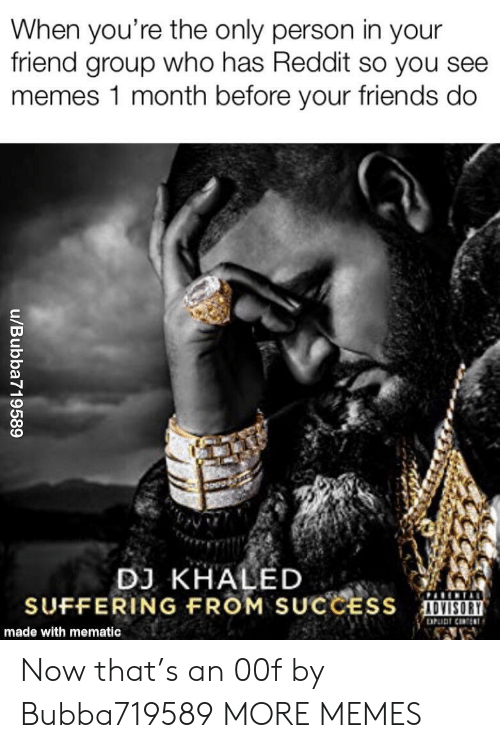 Dank, DJ Khaled, and Friends: When you're the only person in your  friend group who has Reddit so you see  memes 1 month before your friends do  DJ KHALED  SUFFERING FROM SUCCESS  made with mematic Now that's an 00f by Bubba719589 MORE MEMES