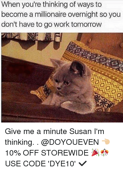 give me a minute: When you're thinking of ways to  become a millionaire overnight so you  don't have to go work tomorrow Give me a minute Susan I'm thinking. . @DOYOUEVEN 👈🏼 10% OFF STOREWIDE 🎉🎊 USE CODE 'DYE10' ✔️