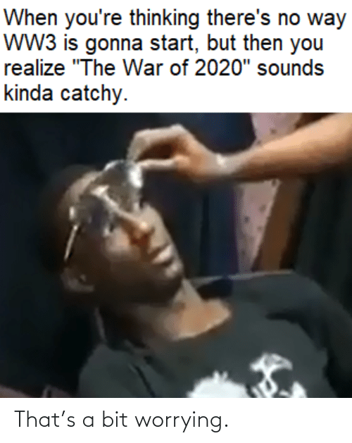 "The War: When you're thinking there's no way  wW3 is gonna start, but then you  realize ""The War of 2020"" sounds  kinda catchy. That's a bit worrying."