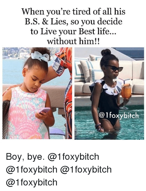 Life, Memes, and Best: When you're tired of all his  B.S. & Lies, so you decide  to Live your Best life...  without him!!  @1foxybitch Boy, bye. @1foxybitch @1foxybitch @1foxybitch @1foxybitch
