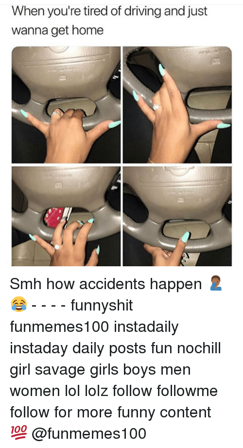 Driving, Funny, and Girls: When you're tired of driving and just  wanna get home Smh how accidents happen 🤦🏾♂️😂 - - - - funnyshit funmemes100 instadaily instaday daily posts fun nochill girl savage girls boys men women lol lolz follow followme follow for more funny content 💯 @funmemes100
