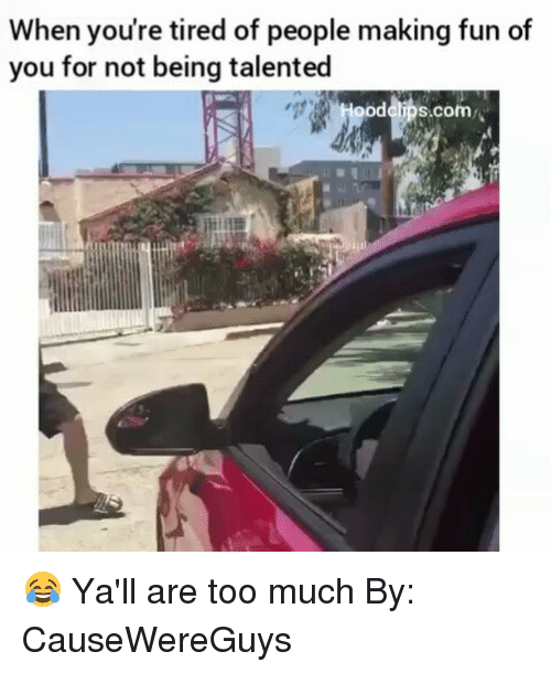 Yalling: When you're tired of people making fun of  you for not being talented  ood clips.com 😂 Ya'll are too much By: CauseWereGuys