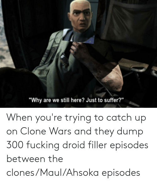clone wars: When you're trying to catch up on Clone Wars and they dump 300 fucking droid filler episodes between the clones/Maul/Ahsoka episodes