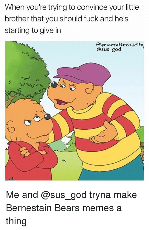 Bears Memes: When you're trying to convince your little  brother that you should fuck and he's  starting to give in  Ospencerb therealesta  sus god Me and @sus_god tryna make Bernestain Bears memes a thing