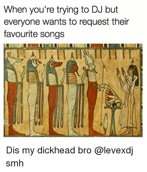 Smh, Songs, and Classical Art: When you're trying to DJ but  everyone wants to request their  favourite songs  RI 희 Dis my dickhead bro @levexdj smh