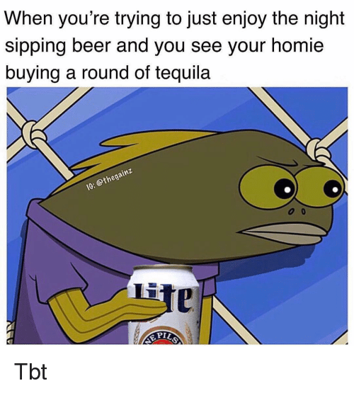 Beer, Homie, and Memes: When you're trying to just enjoy the night  sipping beer and you see your homie  buying a round of tequila  Li Tbt