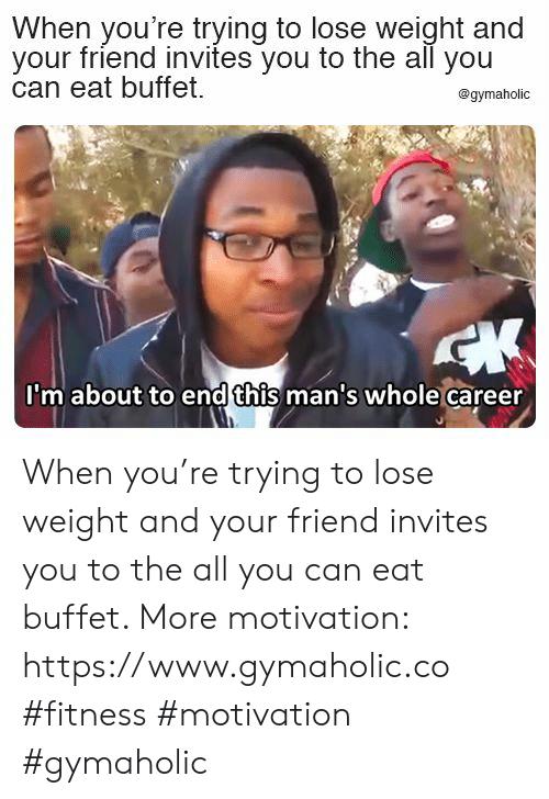 The All, Fitness, and Can: When you're trying to lose weight and  your friend invites you to the all you  can eat buffet  @gymaholic  CK  I'm about to endthis man's whole career When you're trying to lose weight and your friend invites you to the all you can eat buffet.  More motivation: https://www.gymaholic.co  #fitness #motivation #gymaholic
