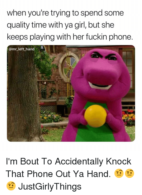Phone, Girl, and Time: when you're trying to spend some  quality time with ya girl, but she  keeps playing with her fuckin phone  @mr_left hand I'm Bout To Accidentally Knock That Phone Out Ya Hand. 🤨🤨🤨 JustGirlyThings