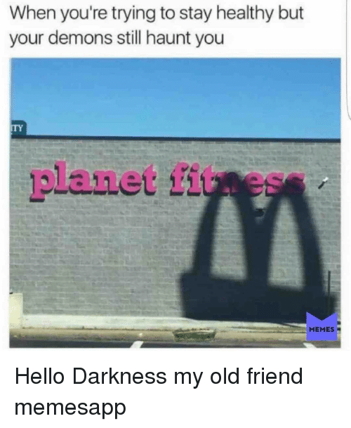 Hello Darkness, My Old Friend: When you're trying to stay healthy but  your demons still haunt you  ITY  planet fituess  MEMES Hello Darkness my old friend memesapp