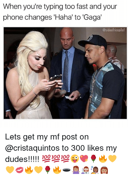Phone, Relatable, and Haha: When you're typing too fast and your  phone changes 'Haha' to 'Gaga'  @sideofricepilaf Lets get my mf post on @cristaquintos to 300 likes my dudes!!!!! 💯💯💯😜💖🌹🔥💛💛💋🔥💛🌹🔥🕳🤷🏽♀️👩🏽🔬👩🏾🚀👸🏽