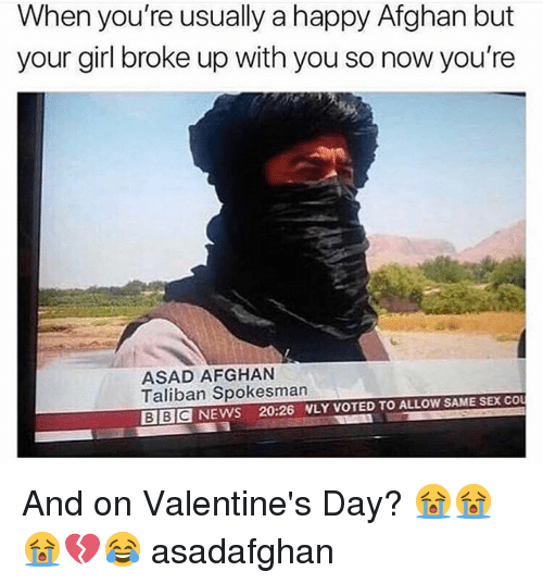 Afghan: When you're usually a happy Afghan but  your girl broke up with you so now you're  ASAD AFGHAN  Taliban Spokesman  BIBIC NEWS 20:26 WLY VOTED TO ALLOW SAME SEX CO And on Valentine's Day? 😭😭😭💔😂 asadafghan