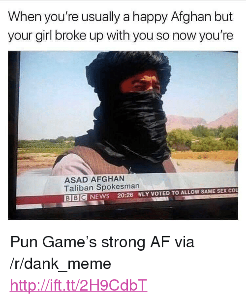 "Afghan: When you're usually a happy Afghan but  your girl broke up with you so now you're  ASAD AFGHAN  Taliban Spokesman  BIBCNEWS 20:26 WLY VOTED TO ALLOW SAME SEX COU <p>Pun Game&rsquo;s strong AF via /r/dank_meme <a href=""http://ift.tt/2H9CdbT"">http://ift.tt/2H9CdbT</a></p>"