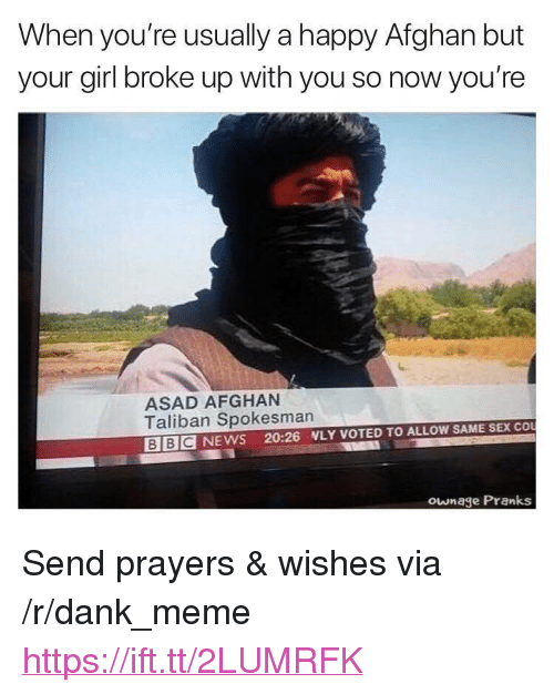 "Afghan: When you're usually a happy Afghan but  your girl broke up with you so now you're  ASAD AFGHAN  Taliban Spokesman  BBC NEWS 20:26 NLY VOTED TO ALLOW SAME SEX CO  ownage Pranks <p>Send prayers &amp; wishes via /r/dank_meme <a href=""https://ift.tt/2LUMRFK"">https://ift.tt/2LUMRFK</a></p>"