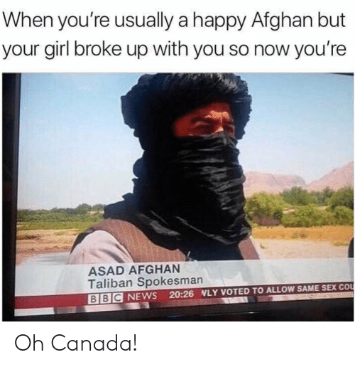 Afghan: When you're usually a happy Afghan but  your girl broke up with you so now you're  ASAD AFGHAN  Taliban Spokesman  BBC NEWS 20:26 NLY VOTED TO ALLOW SAME SEX COo Oh Canada!