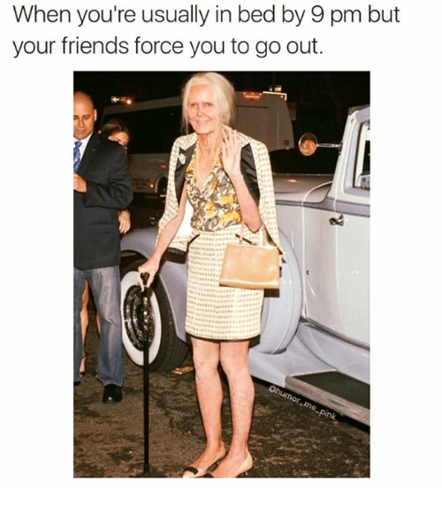 Friends, Relationships, and Force: When you're usually in bed by 9 pm but  your friends force you to go out.