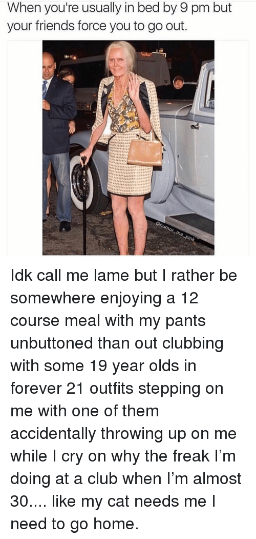 Clubbing: When you're usually in bed by 9 pm but  your friends force you to go out  or Idk call me lame but I rather be somewhere enjoying a 12 course meal with my pants unbuttoned than out clubbing with some 19 year olds in forever 21 outfits stepping on me with one of them accidentally throwing up on me while I cry on why the freak I'm doing at a club when I'm almost 30.... like my cat needs me I need to go home.