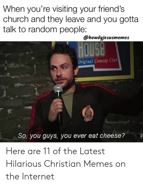 Church, Friends, and Internet: When you're visiting your friend's  church and they leave and you gotta  talk to random people:  @howdyjesusmemes  HOUSE  Original Comedy Chub  So, you guyS, you ever eat cheese? Here are 11 of the Latest Hilarious Christian Memes on the Internet