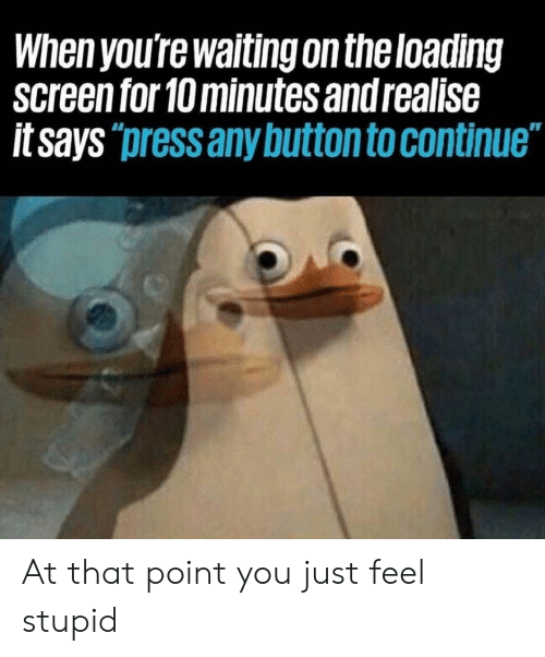 Waiting..., You, and Press: When you're waiting on theloading  screen for 10 minutes and realise  itsays  press any button to continue At that point you just feel stupid