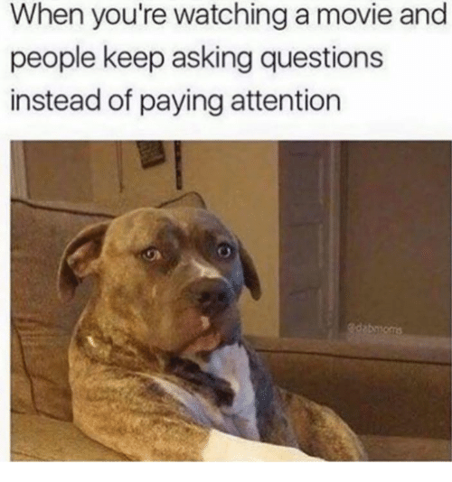 Movie, Asking, and Questions: When you're watching a movie and  people keep asking questions  instead of paying attention