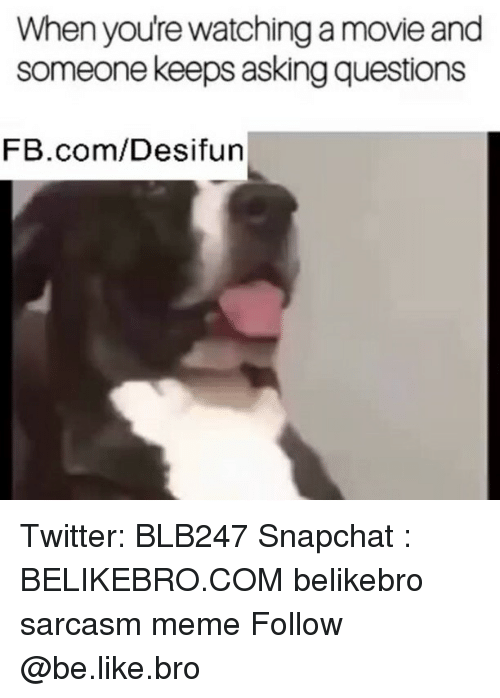 Be Like, Meme, and Memes: When youre watching a movie and  someone keeps asking questions  FB.com/Desifun Twitter: BLB247 Snapchat : BELIKEBRO.COM belikebro sarcasm meme Follow @be.like.bro