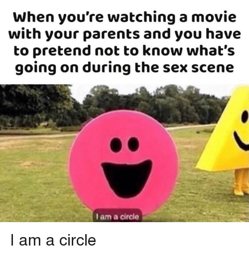 watching a movie: When you're watching a movie  with your parents and you have  to pretend not to know what's  going on during the sex scene  I am a circle I am a circle