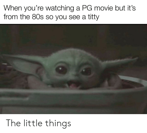 80s: When you're watching a PG movie but it's  from the 80s so you see a titty The little things