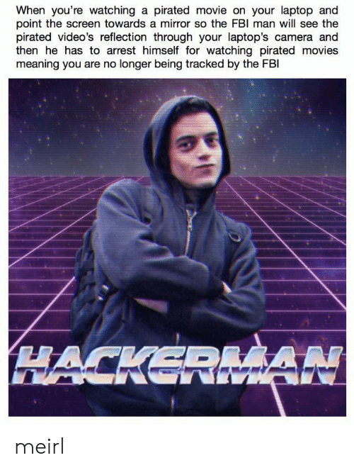 laptops: When you're watching a pirated movie on your laptop and  point the screen towards a mirror so the FBl man will see the  pirated video's reflection through your laptop's camera and  then he has to arrest himself for watching pirated movies  meaning you are no longer being tracked by the FBl meirl