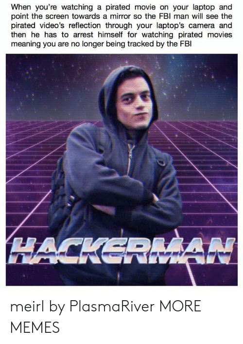 laptops: When you're watching a pirated movie on your laptop and  point the screen towards a mirror so the FBl man will see the  pirated video's reflection through your laptop's camera and  then he has to arrest himself for watching pirated movies  meaning you are no longer being tracked by the FBl meirl by PlasmaRiver MORE MEMES