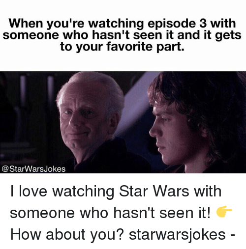 episode 3: When you're watching episode 3 with  someone who hasn't seen it and it gets  to your favorite part.  @StarWarsJokes I love watching Star Wars with someone who hasn't seen it! 👉How about you? starwarsjokes -