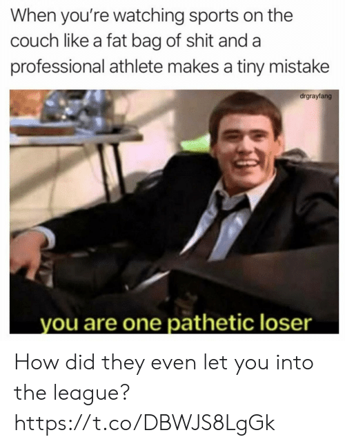 Funny, Shit, and Sports: When you're watching sports on the  couch like a fat bag of shit and a  professional athlete makes a tiny mistake  drgrayfang  you are one pathetic loser How did they even let you into the league? https://t.co/DBWJS8LgGk
