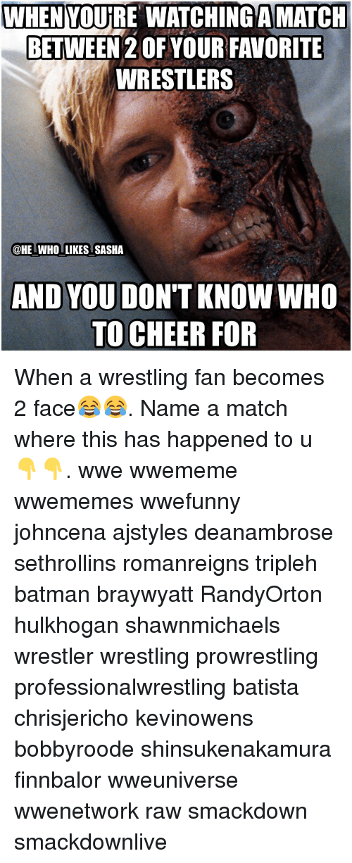 Cheerfulness: WHEN YOURE WATCHINGAMATCH  BETWEEN 2OFYOURFAVORITE  WRESTLERS  @HE WHO LIKES SASHA  AND YOU DON'T KNOW WHO  TO CHEER FOR When a wrestling fan becomes 2 face😂😂. Name a match where this has happened to u 👇👇. wwe wwememe wwememes wwefunny johncena ajstyles deanambrose sethrollins romanreigns tripleh batman braywyatt RandyOrton hulkhogan shawnmichaels wrestler wrestling prowrestling professionalwrestling batista chrisjericho kevinowens bobbyroode shinsukenakamura finnbalor wweuniverse wwenetwork raw smackdown smackdownlive