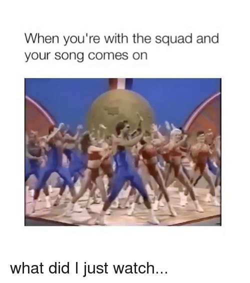 Squad, Watch, and Girl Memes: When you're with the squad and  your song comes on what did I just watch...