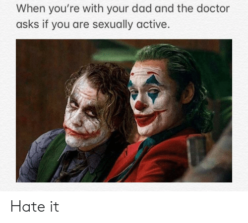 Dad, Doctor, and Dank Memes: When you're with your dad and the doctor  asks if you are sexually active Hate it