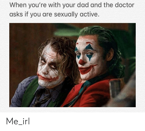 Dad, Doctor, and The Doctor: When you're with your dad and the doctor  asks if you are sexually active Me_irl