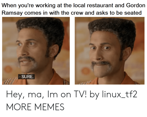 tf2: When you're working at the local restaurant and Gordon  Ramsay comes in with the crew and asks to be seated  SURE Hey, ma, Im on TV! by linux_tf2 MORE MEMES