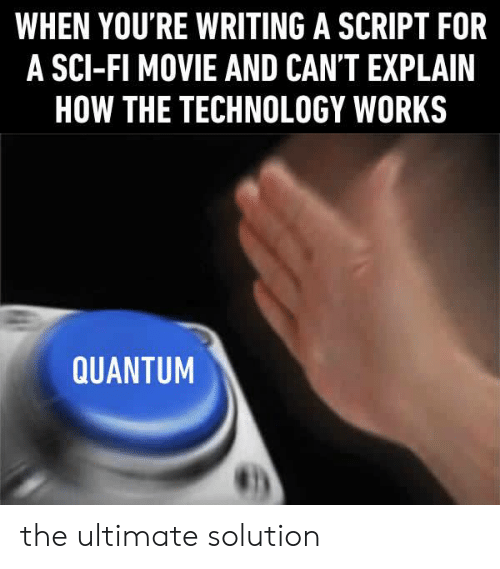 Dank, Movie, and Technology: WHEN YOU'RE WRITING A SCRIPT FOR  A SCI-FI MOVIE AND CAN'T EXPLAIN  HOW THE TECHNOLOGY WORKS  QUANTUM the ultimate solution