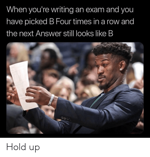 Answer, Next, and You: When you're writing an exam and you  have picked B Four times in a row and  the next Answer still looks like B Hold up