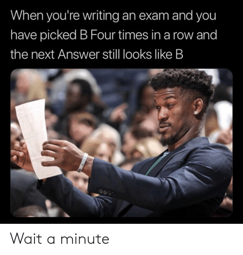 Answer, Next, and You: When you're writing an exam and you  have picked B Four times in a row and  the next Answer still looks like B Wait a minute