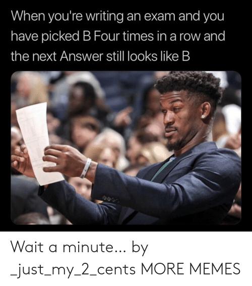 Dank, Memes, and Target: When you're writing an exam and you  have picked B Four times in a row and  the next Answer stll looks like B Wait a minute… by _just_my_2_cents MORE MEMES