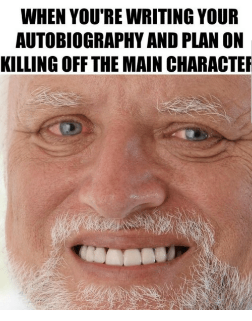 Autobiography, Youre, and  Writing: WHEN YOU'RE WRITING YOUR  AUTOBIOGRAPHY AND PLAN ON  KILLING OFF THE MAIN CHARACTE
