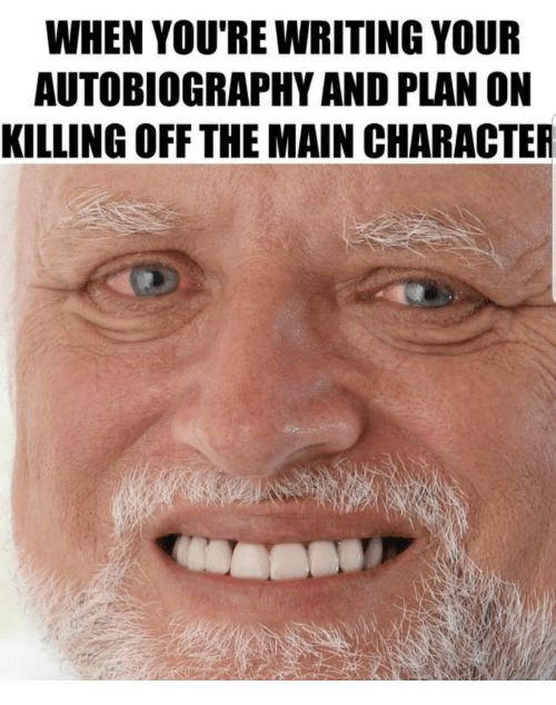 Autobiography, Character, and Youre: WHEN YOU'RE WRITING YOUR  AUTOBIOGRAPHY AND PLAN ON  KILLING OFF THE MAIN CHARACTER